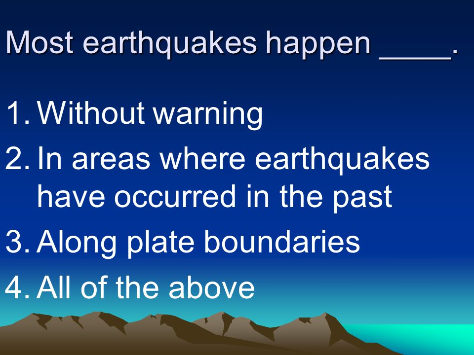 Most earthquakes happen ____.