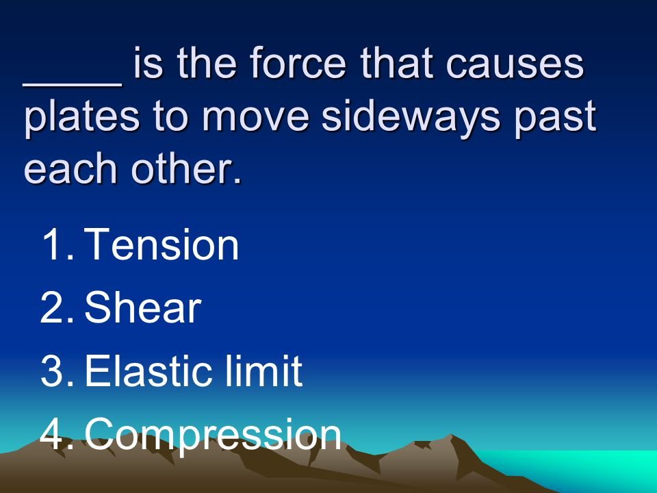 ____ is the force that causes plates to move sideways past each other.