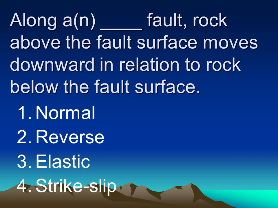 Along a(n) ____ fault, rock above the fault surface moves downward in relation to rock below the fault surface.