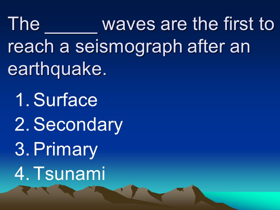 The _____ waves are the first to reach a seismograph after an earthquake.