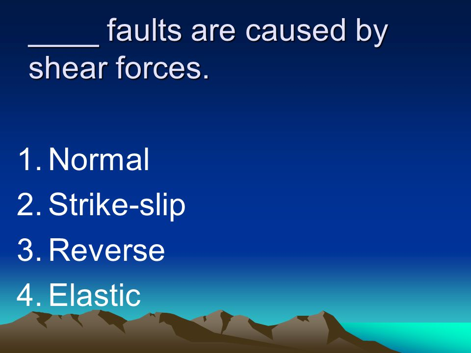 ____ faults are caused by shear forces.
