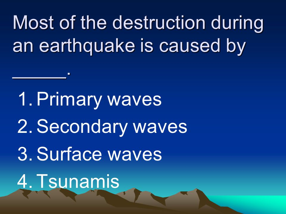 Most of the destruction during an earthquake is caused by _____.