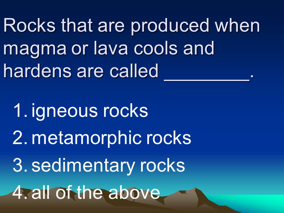 Rocks that are produced when magma or lava cools and hardens are called ________.