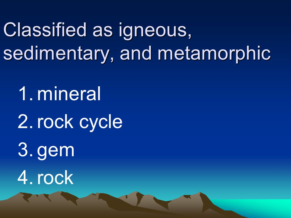 Classified as igneous, sedimentary, and metamorphic
