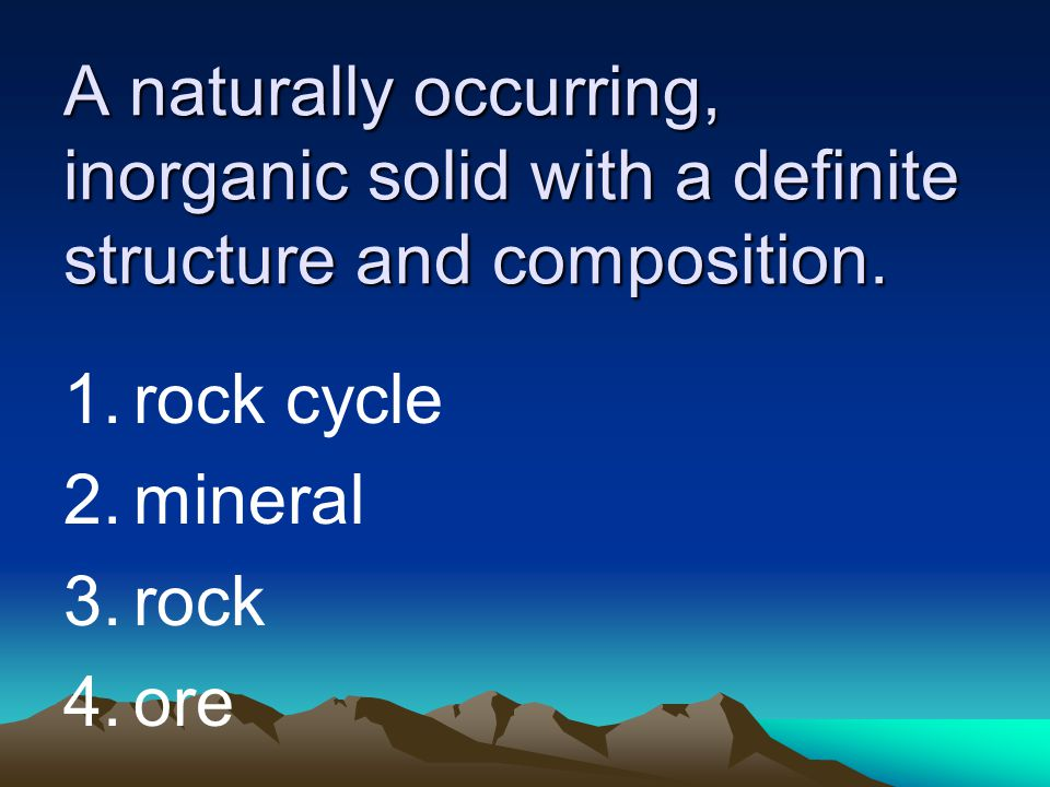 A naturally occurring, inorganic solid with a definite structure and composition.