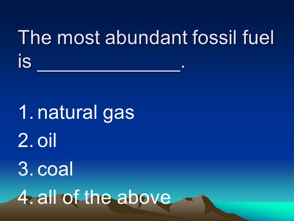 The most abundant fossil fuel is _____________.