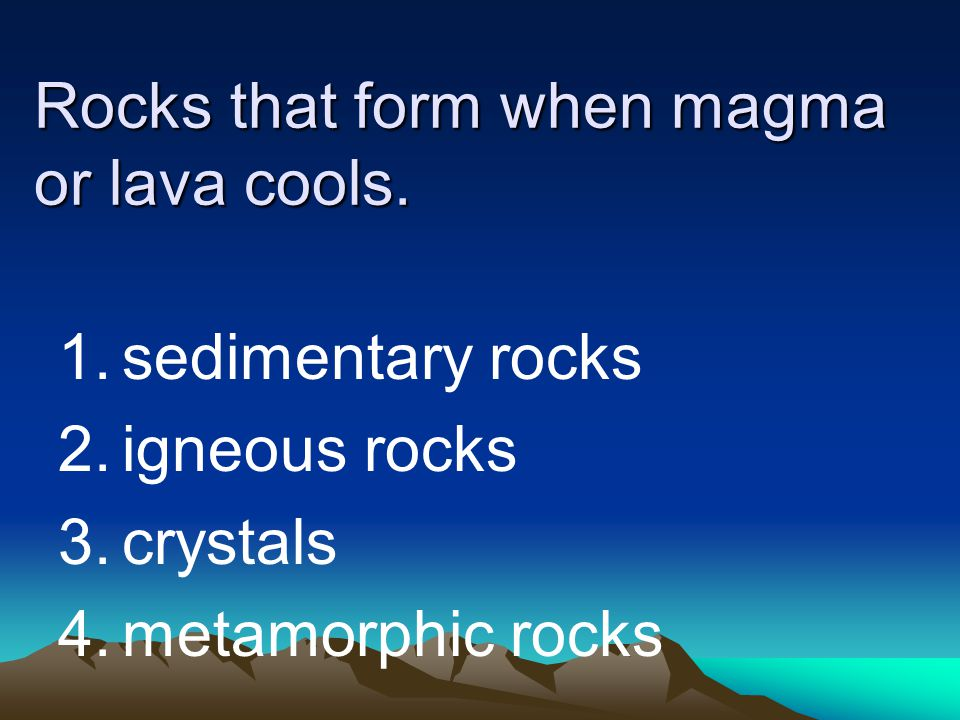 Rocks that form when magma or lava cools.