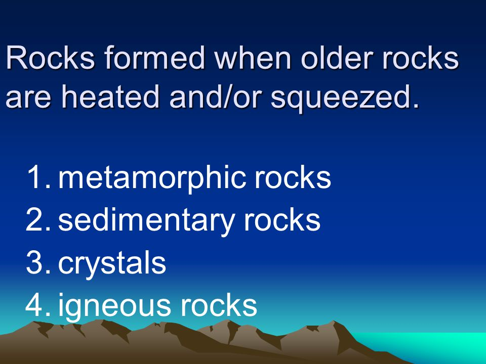 Rocks formed when older rocks are heated and/or squeezed.