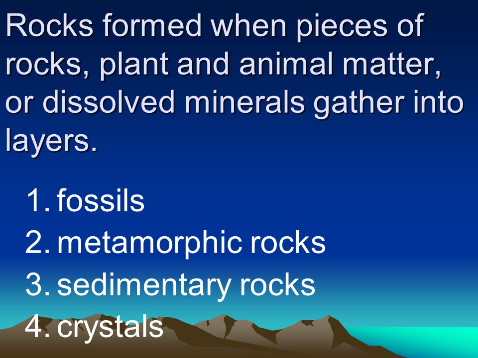 Rocks formed when pieces of rocks, plant and animal matter, or dissolved minerals gather into layers.