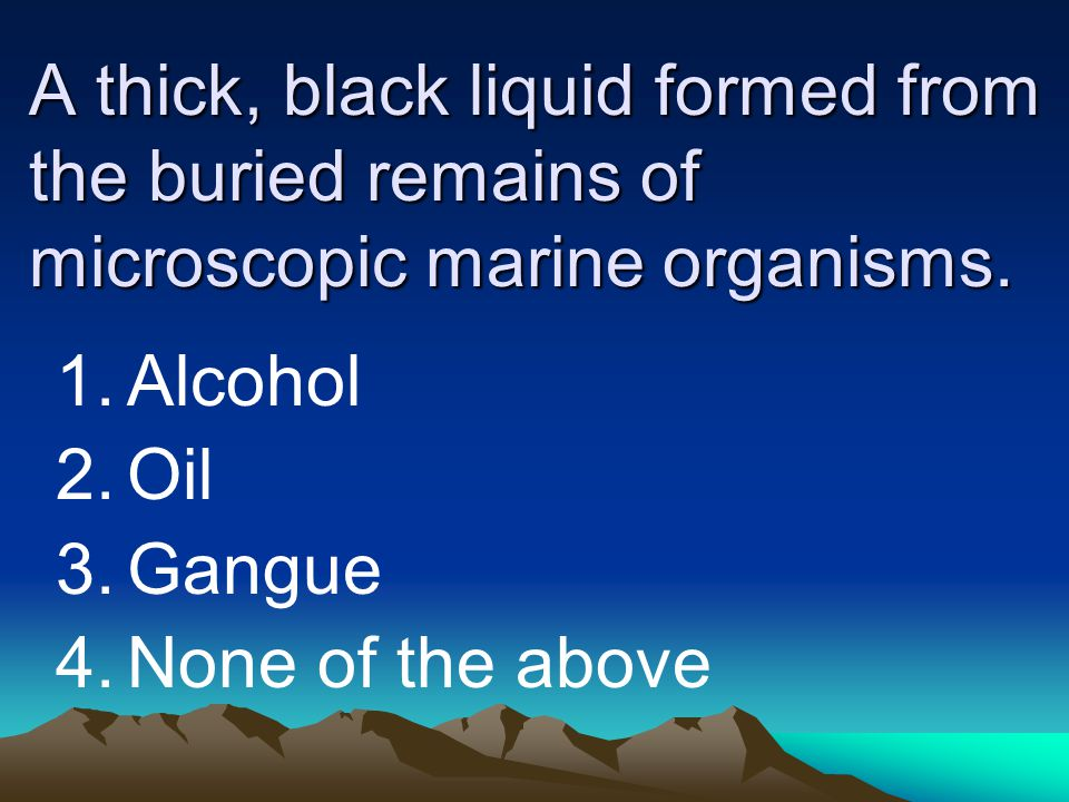 A thick, black liquid formed from the buried remains of microscopic marine organisms.