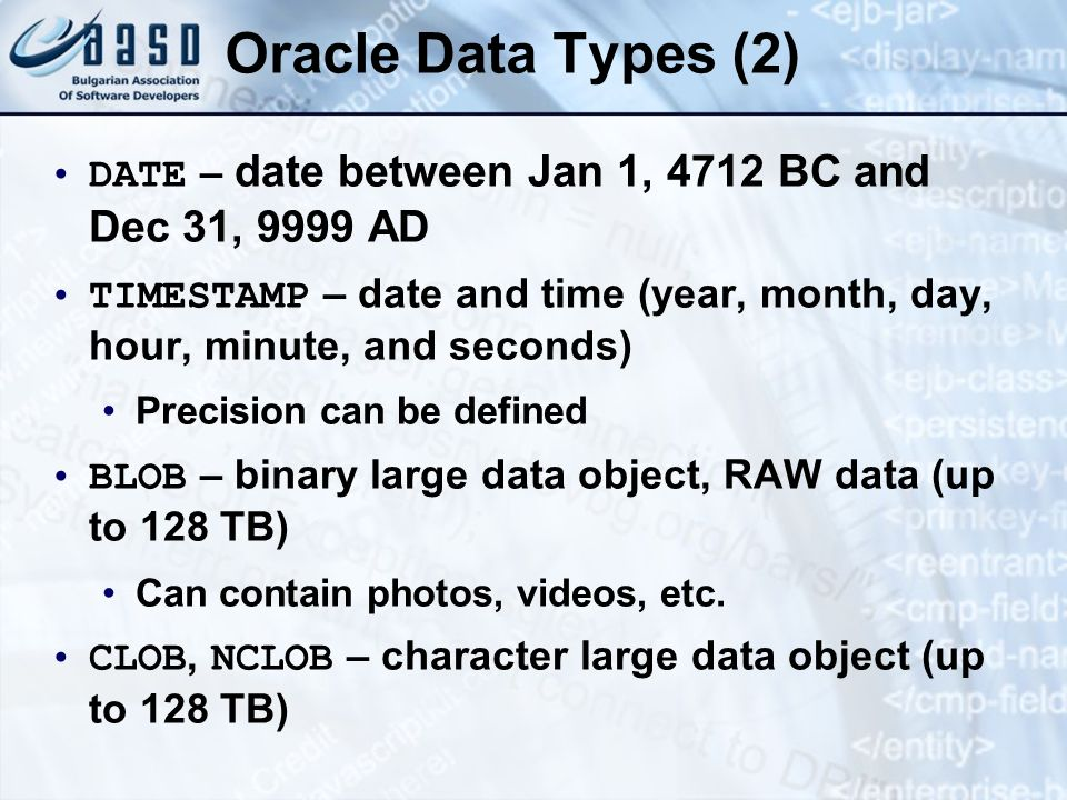 Oracle Data Types (2) DATE – date between Jan 1, 4712 BC and Dec 31, 9999 AD.