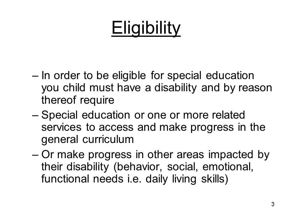 Eligibility In order to be eligible for special education you child must have a disability and by reason thereof require.