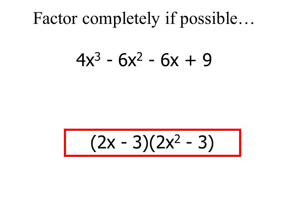 Factor completely if possible… 4x3 - 6x2 - 6x + 9