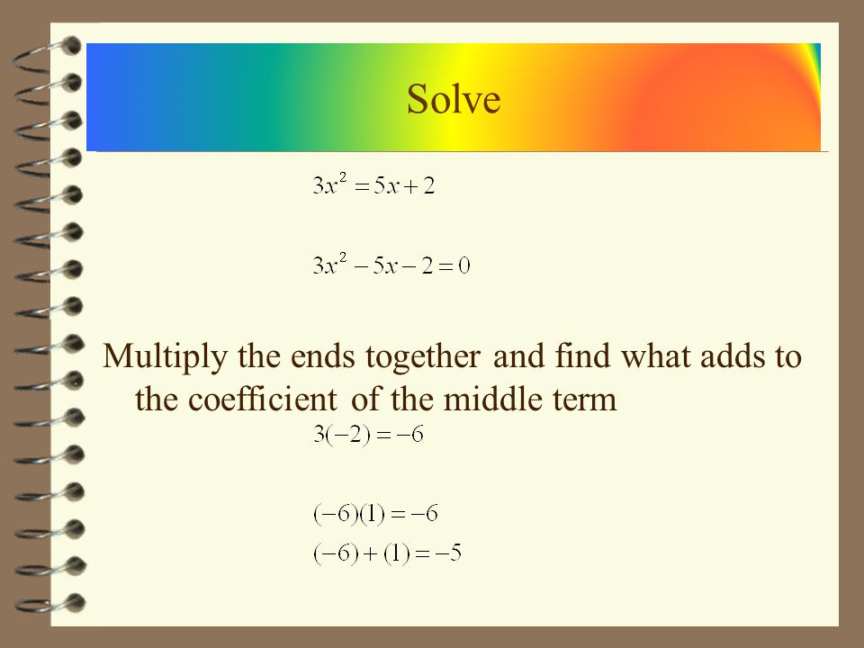 Solve Multiply the ends together and find what adds to the coefficient of the middle term