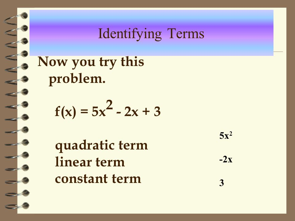 Identifying Terms Now you try this problem. f(x) = 5x2 - 2x + 3