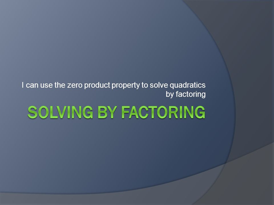 I can use the zero product property to solve quadratics by factoring