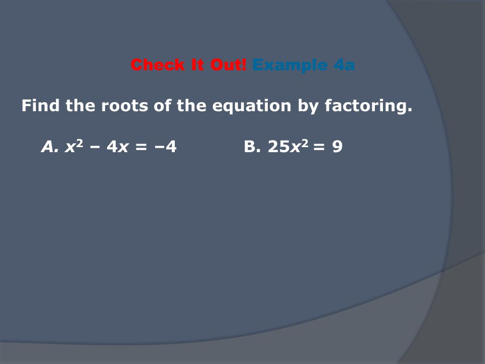 Check It Out! Example 4a Find the roots of the equation by factoring. A. x2 – 4x = –4 B. 25x2 = 9