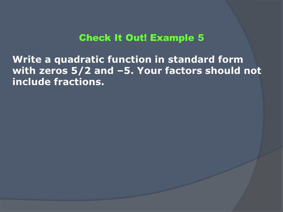 Check It Out. Example 5 Write a quadratic function in standard form with zeros 5/2 and –5.