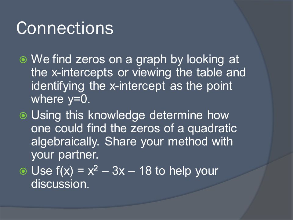 Connections We find zeros on a graph by looking at the x-intercepts or viewing the table and identifying the x-intercept as the point where y=0.