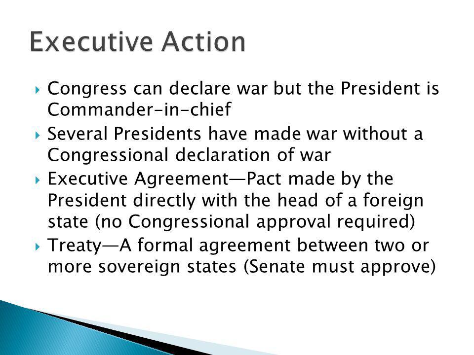 Executive Action Congress can declare war but the President is Commander-in-chief.