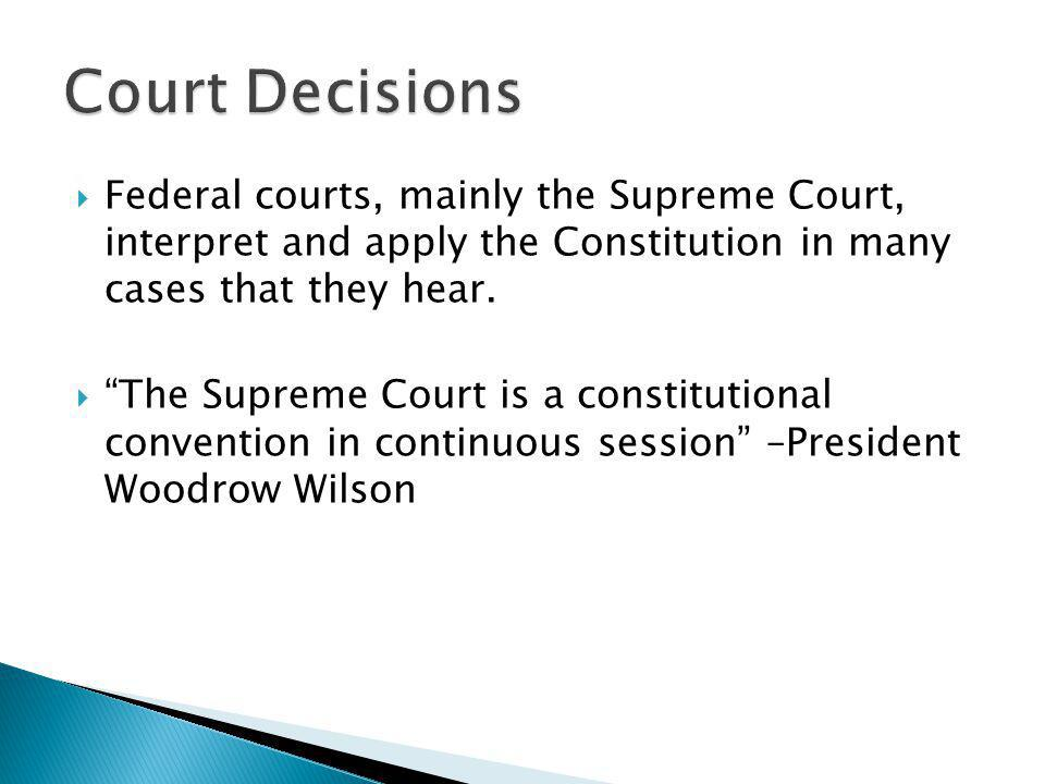 Court Decisions Federal courts, mainly the Supreme Court, interpret and apply the Constitution in many cases that they hear.