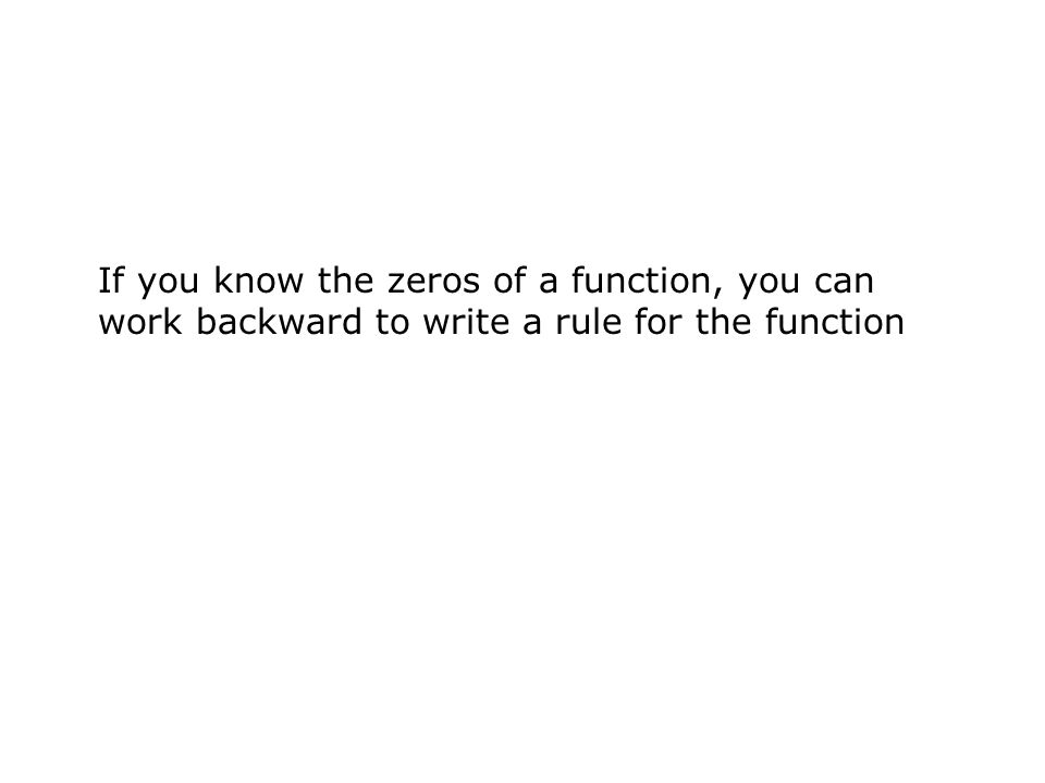 If you know the zeros of a function, you can work backward to write a rule for the function