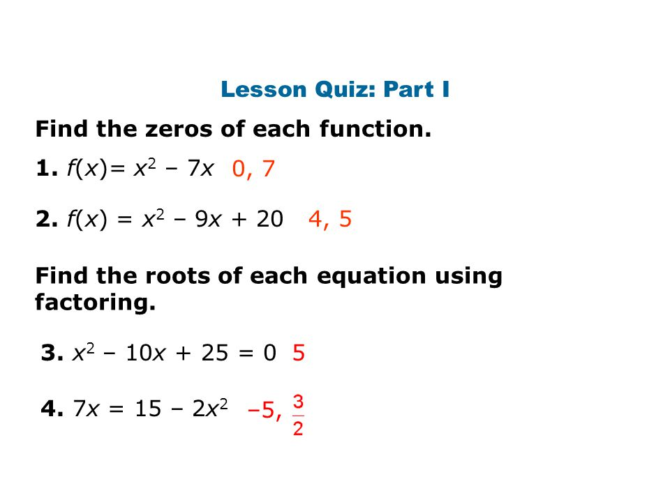 Lesson Quiz: Part I Find the zeros of each function. 1. f(x)= x2 – 7x. 0, f(x) = x2 – 9x
