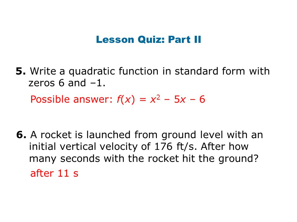 Lesson Quiz: Part II 5. Write a quadratic function in standard form with zeros 6 and –1. Possible answer: f(x) = x2 – 5x – 6.