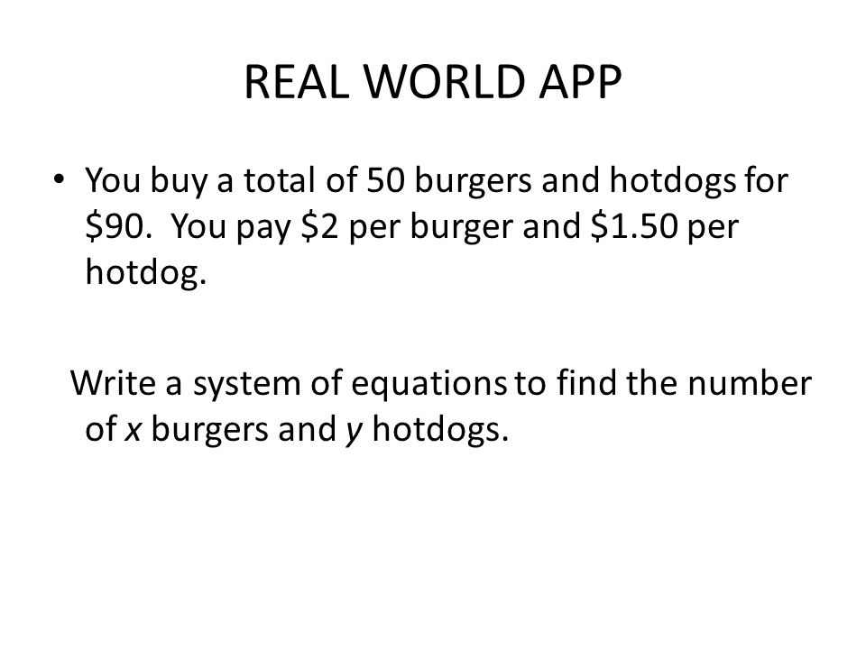 REAL WORLD APP You buy a total of 50 burgers and hotdogs for $90. You pay $2 per burger and $1.50 per hotdog.