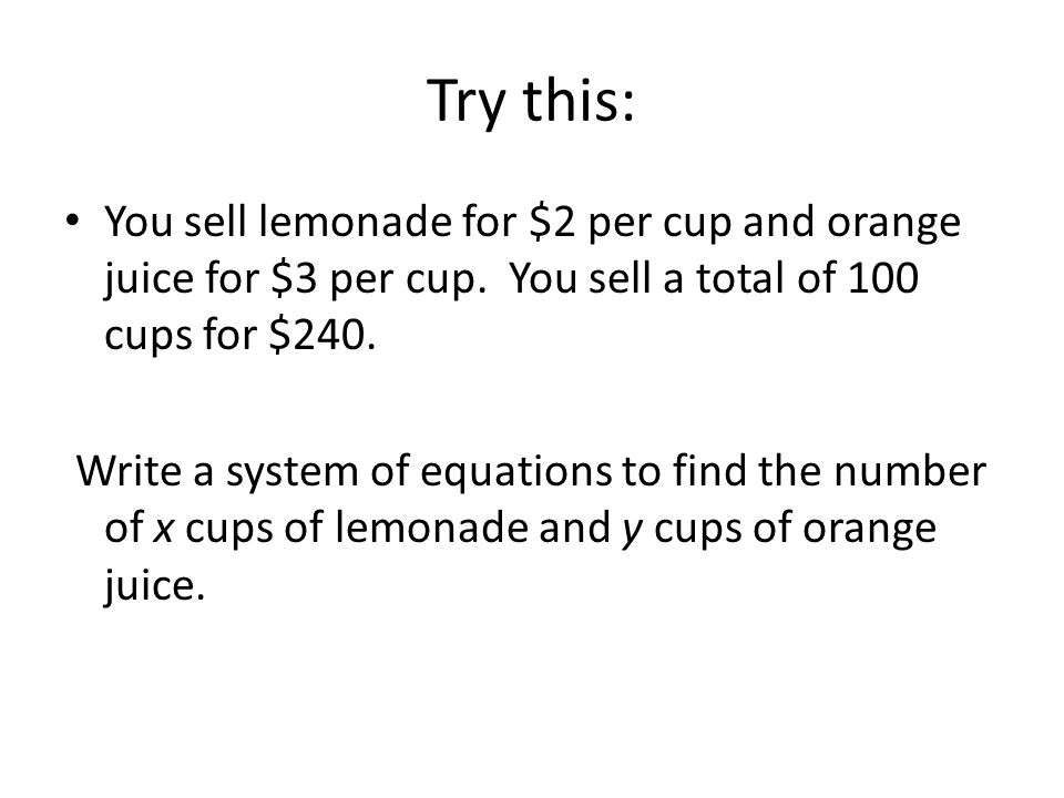 Try this: You sell lemonade for $2 per cup and orange juice for $3 per cup. You sell a total of 100 cups for $240.