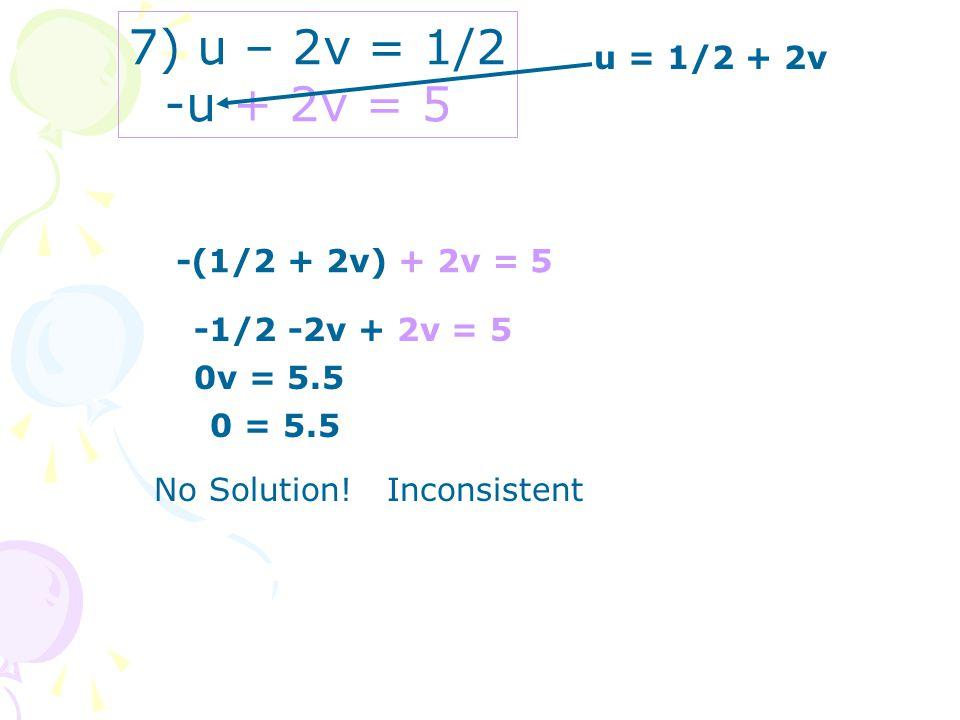 7) u – 2v = 1/2 -u + 2v = 5 u = 1/2 + 2v -(1/2 + 2v) + 2v = 5