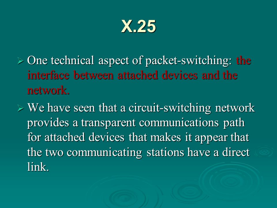 X.25 One technical aspect of packet-switching: the interface between attached devices and the network.