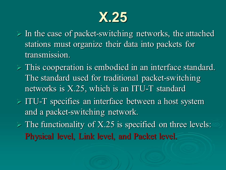 X.25 In the case of packet-switching networks, the attached stations must organize their data into packets for transmission.