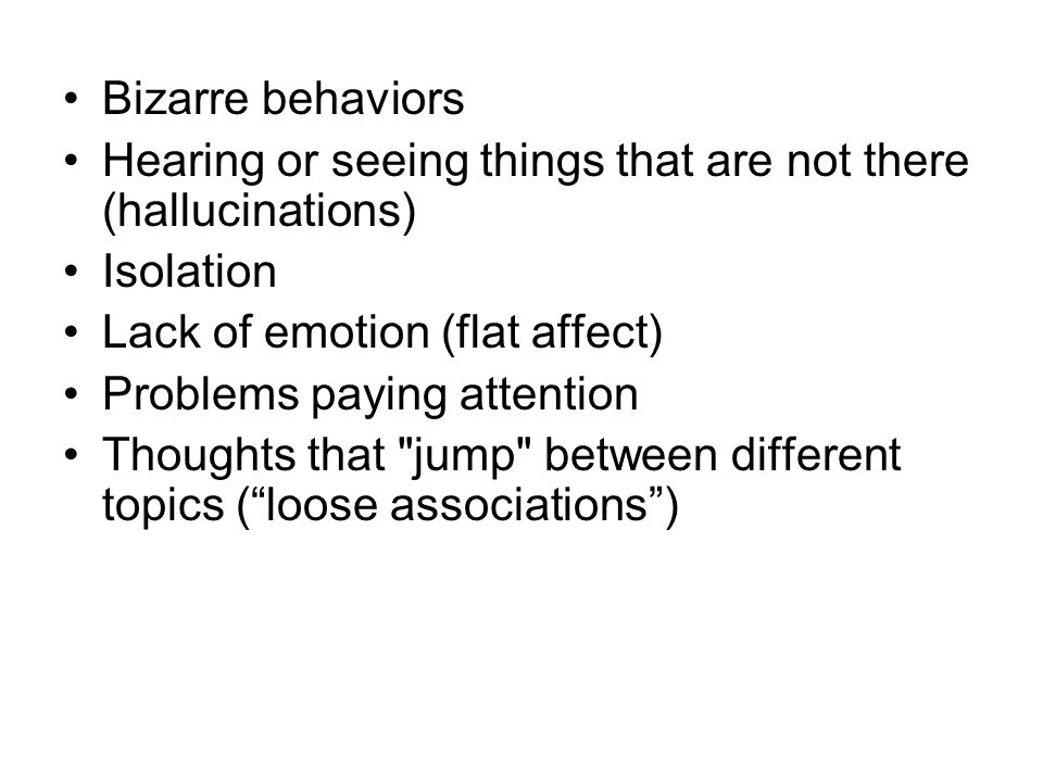 Bizarre behaviors Hearing or seeing things that are not there (hallucinations) Isolation. Lack of emotion (flat affect)