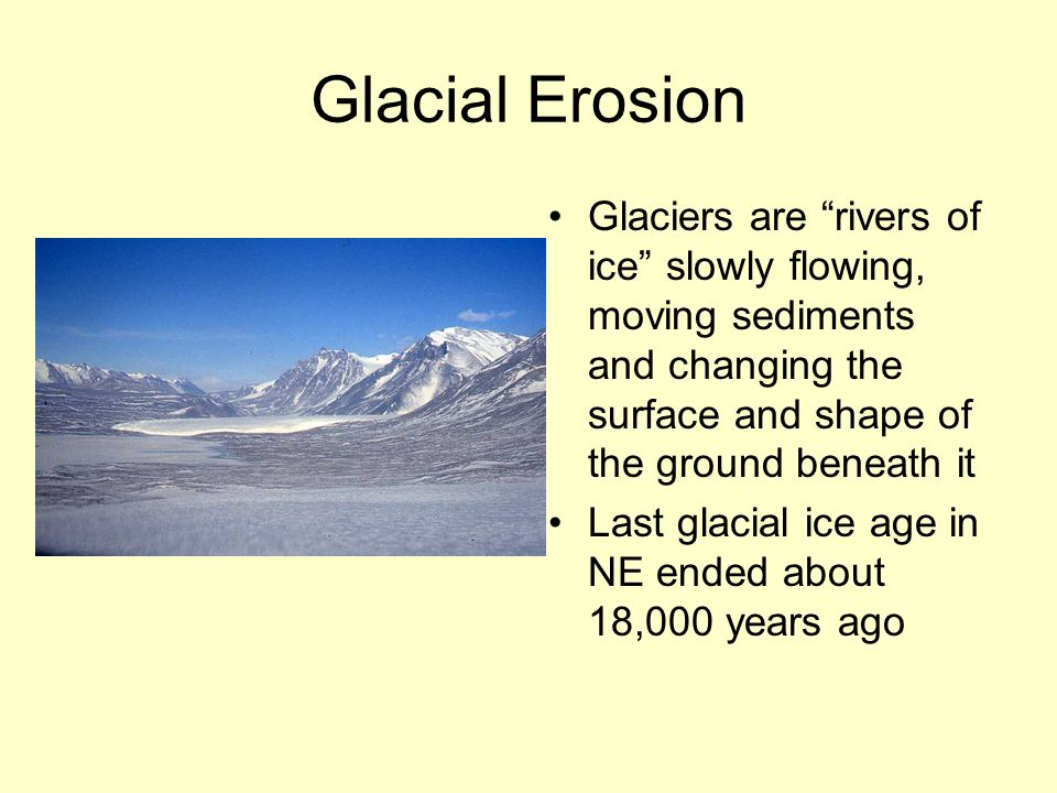 Glacial Erosion Glaciers are rivers of ice slowly flowing, moving sediments and changing the surface and shape of the ground beneath it.