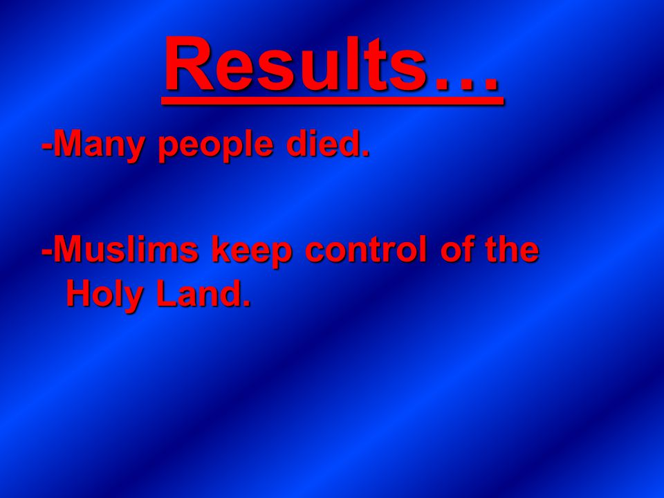 Results… -Many people died. -Muslims keep control of the Holy Land.