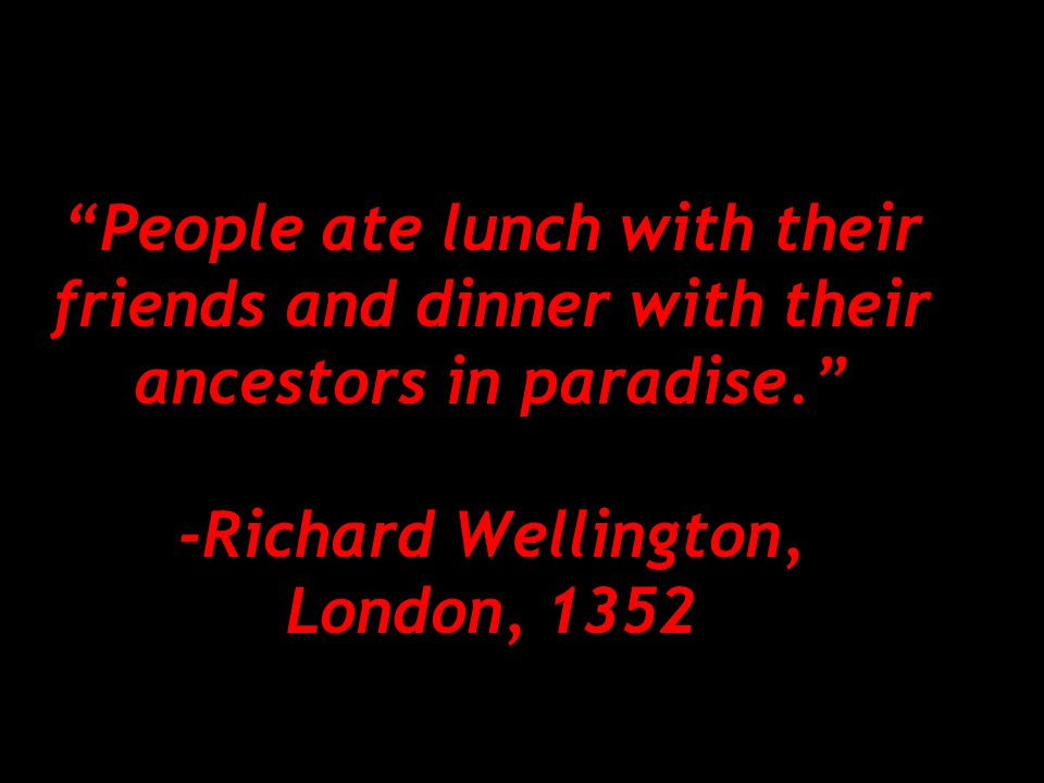 People ate lunch with their friends and dinner with their ancestors in paradise. -Richard Wellington, London, 1352
