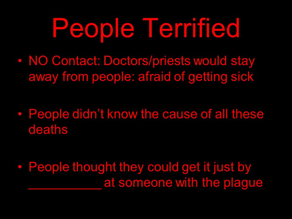 People Terrified NO Contact: Doctors/priests would stay away from people: afraid of getting sick. People didn't know the cause of all these deaths.