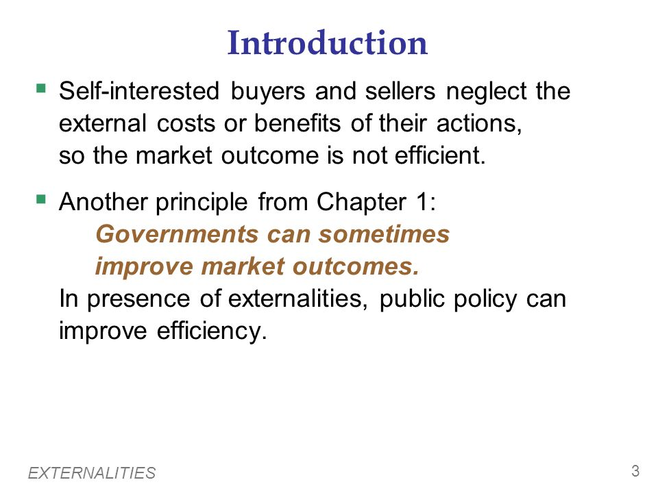 Introduction Self-interested buyers and sellers neglect the external costs or benefits of their actions, so the market outcome is not efficient.