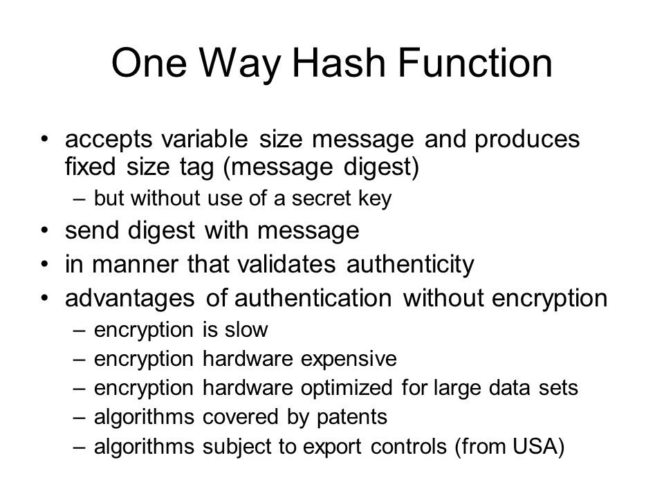 One Way Hash Functionaccepts variable size message and produces fixed size tag (message digest) but without use of a secret key.