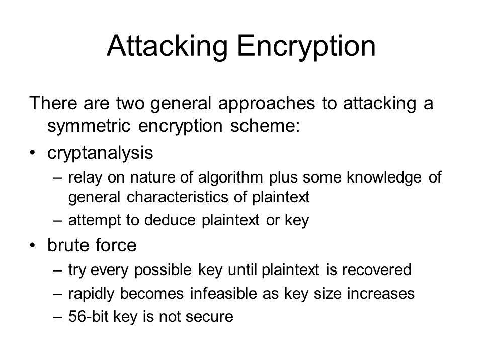 Attacking EncryptionThere are two general approaches to attacking a symmetric encryption scheme: cryptanalysis.