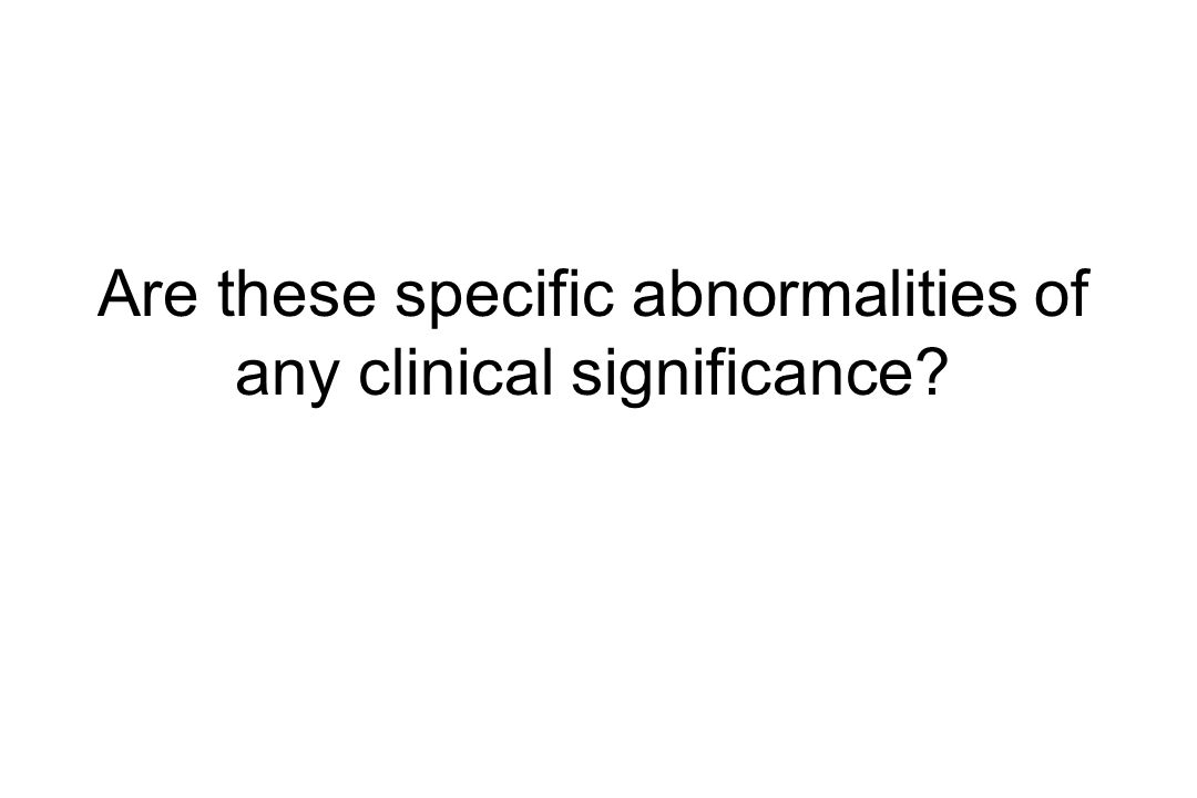 Are these specific abnormalities of any clinical significance