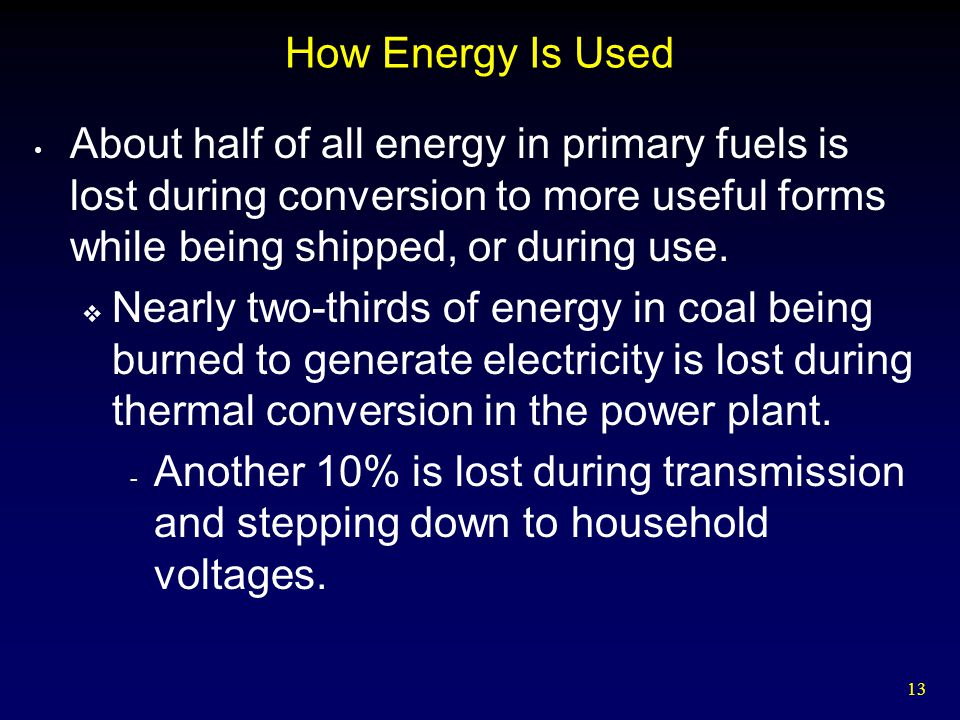 How Energy Is Used About half of all energy in primary fuels is lost during conversion to more useful forms while being shipped, or during use.
