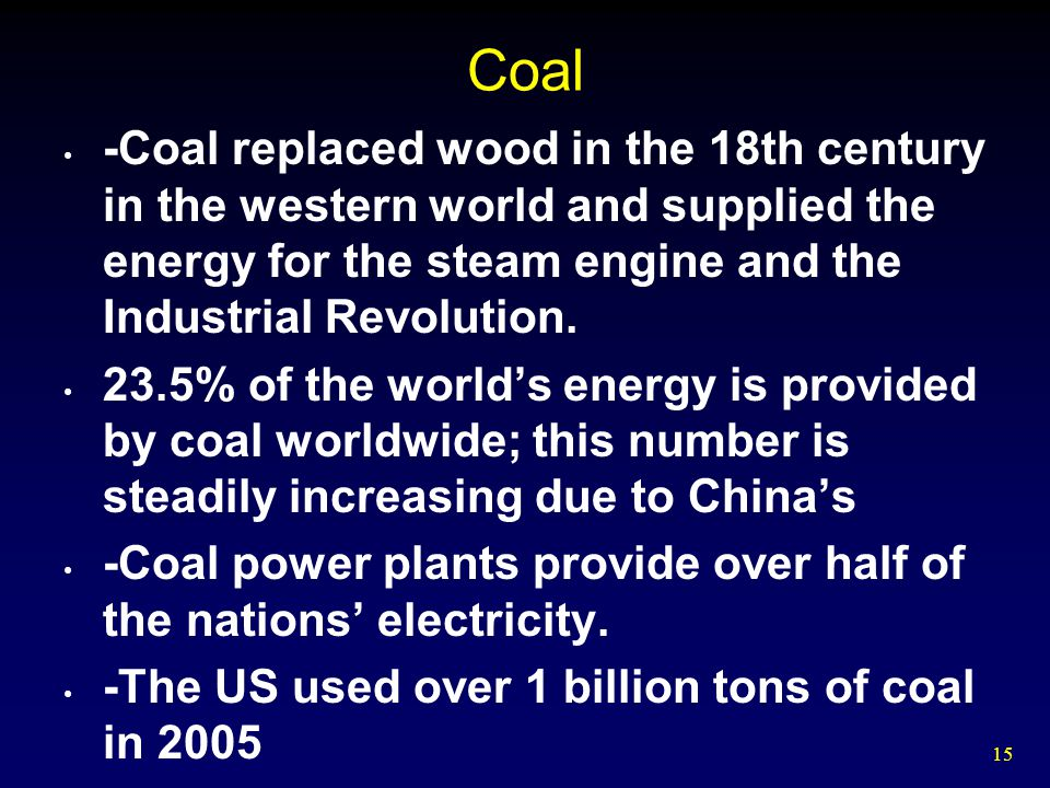 Coal -Coal replaced wood in the 18th century in the western world and supplied the energy for the steam engine and the Industrial Revolution.