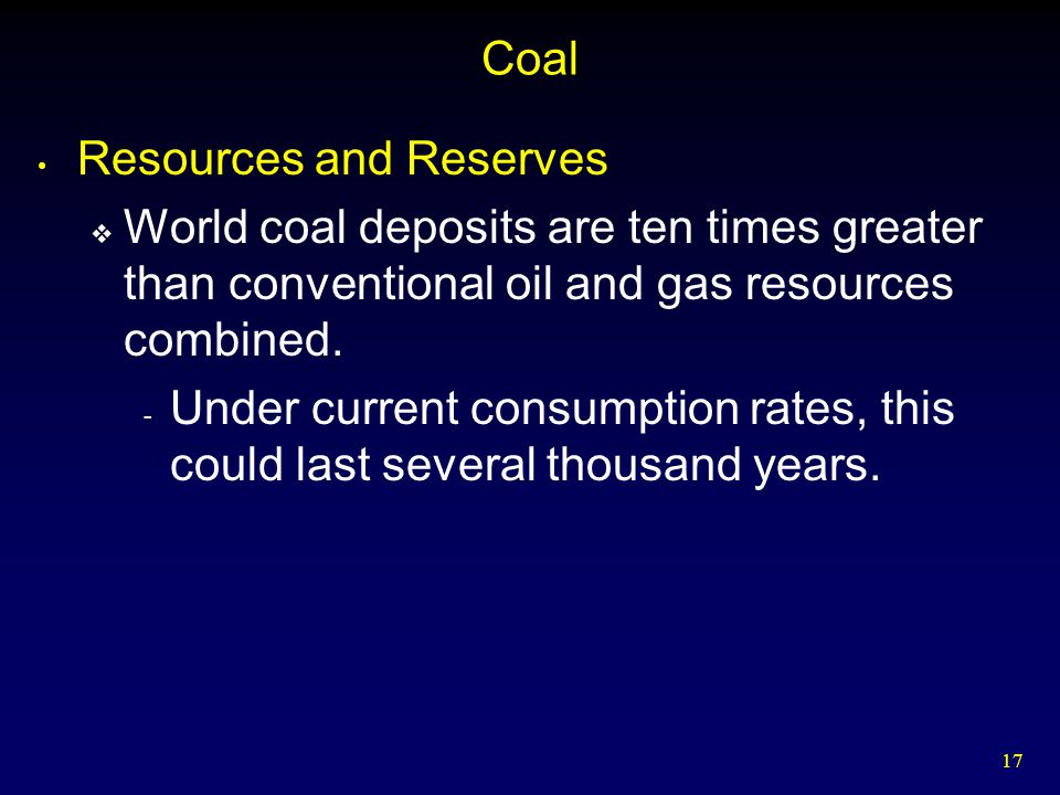 Coal Resources and Reserves. World coal deposits are ten times greater than conventional oil and gas resources combined.