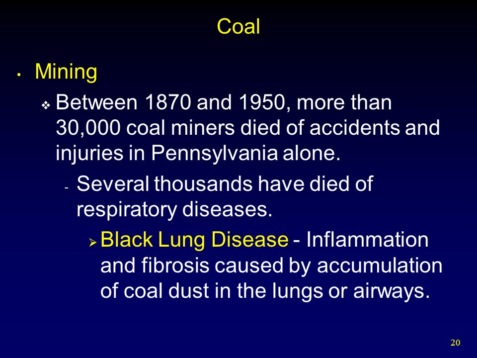Coal Mining. Between 1870 and 1950, more than 30,000 coal miners died of accidents and injuries in Pennsylvania alone.