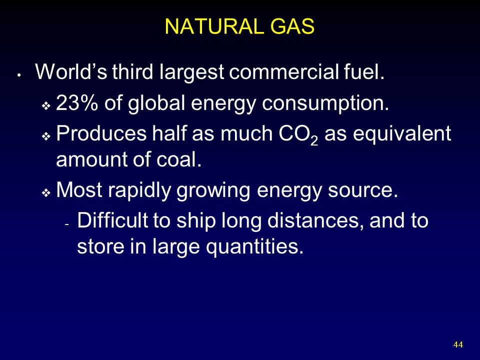 NATURAL GAS World's third largest commercial fuel. 23% of global energy consumption. Produces half as much CO2 as equivalent amount of coal.