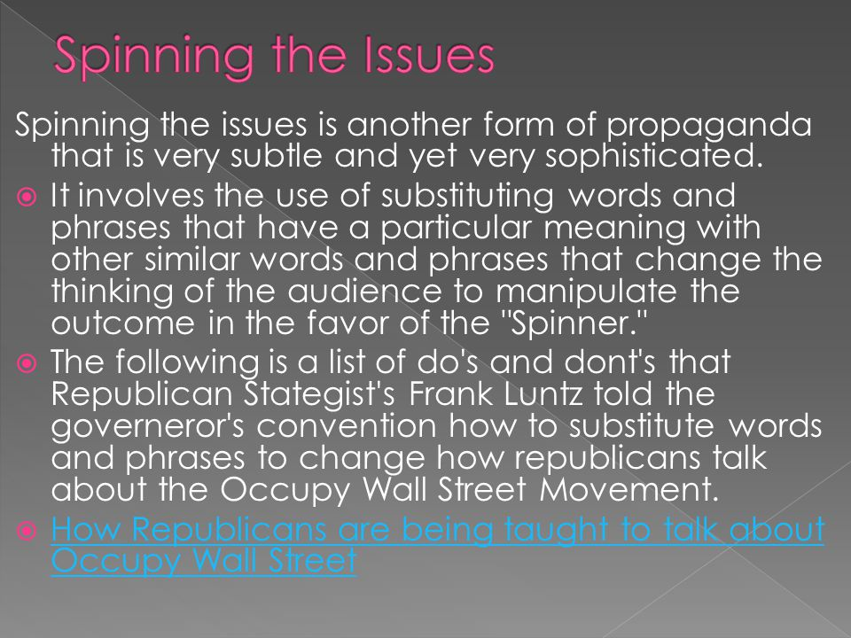 Spinning the Issues Spinning the issues is another form of propaganda that is very subtle and yet very sophisticated.