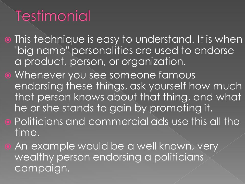 Testimonial This technique is easy to understand. It is when big name personalities are used to endorse a product, person, or organization.