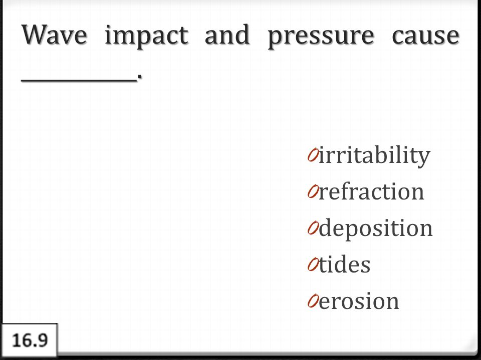 Wave impact and pressure cause ___________.